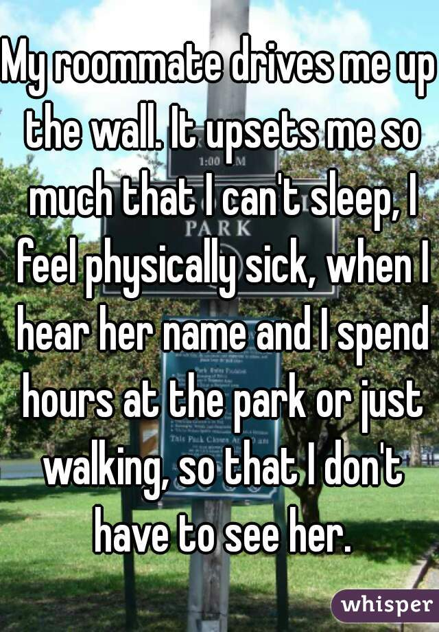 My roommate drives me up the wall. It upsets me so much that I can't sleep, I feel physically sick, when I hear her name and I spend hours at the park or just walking, so that I don't have to see her.