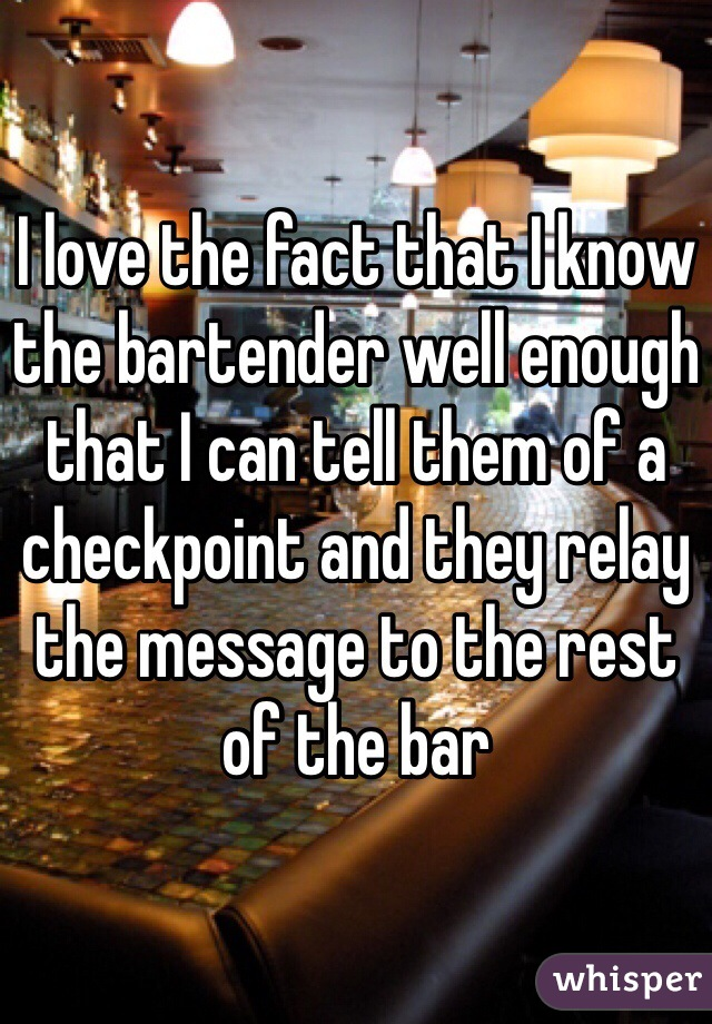I love the fact that I know the bartender well enough that I can tell them of a checkpoint and they relay the message to the rest of the bar