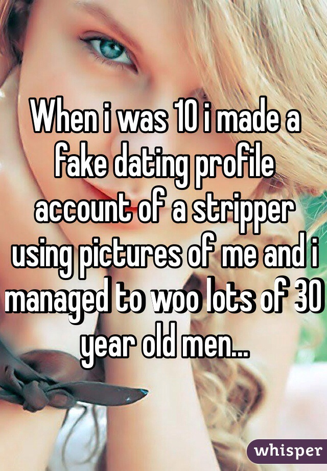 When i was 10 i made a fake dating profile account of a stripper using pictures of me and i managed to woo lots of 30 year old men...