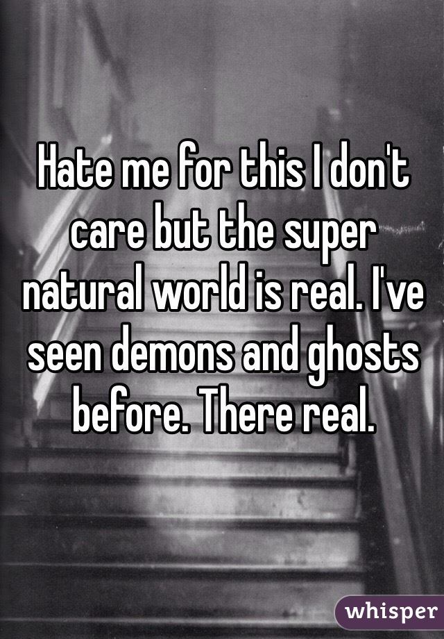 Hate me for this I don't care but the super natural world is real. I've seen demons and ghosts before. There real.