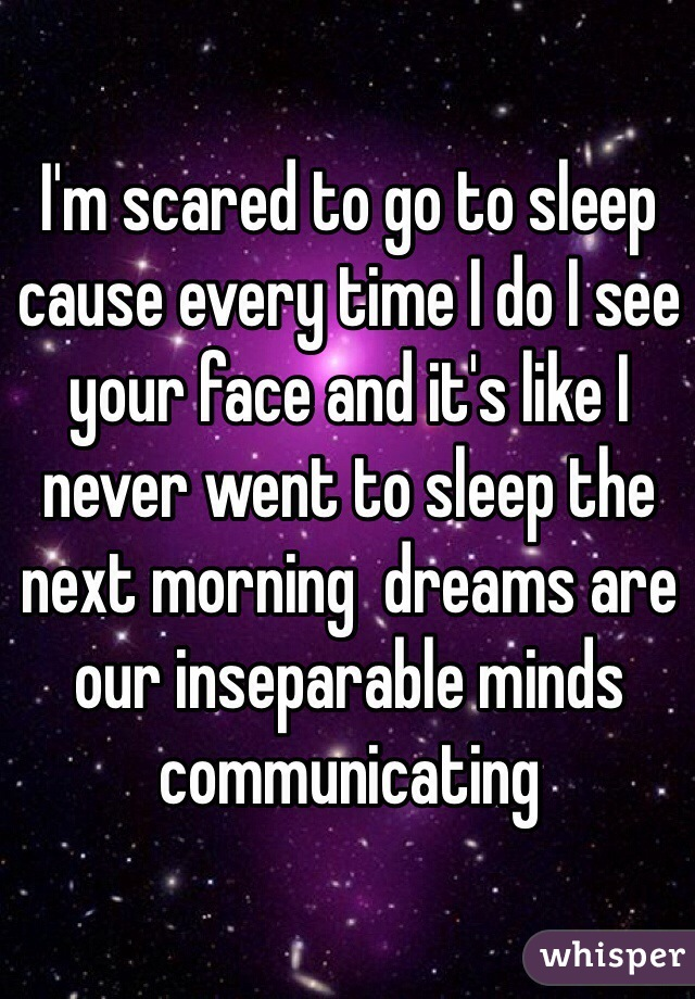 I'm scared to go to sleep cause every time I do I see your face and it's like I never went to sleep the next morning  dreams are our inseparable minds communicating
