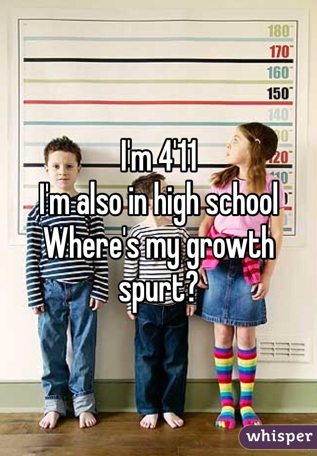 I'm 4'11 I'm also in high school Where's my growth spurt?