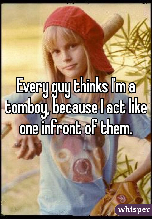 Every guy thinks I'm a tomboy, because I act like one infront of them.