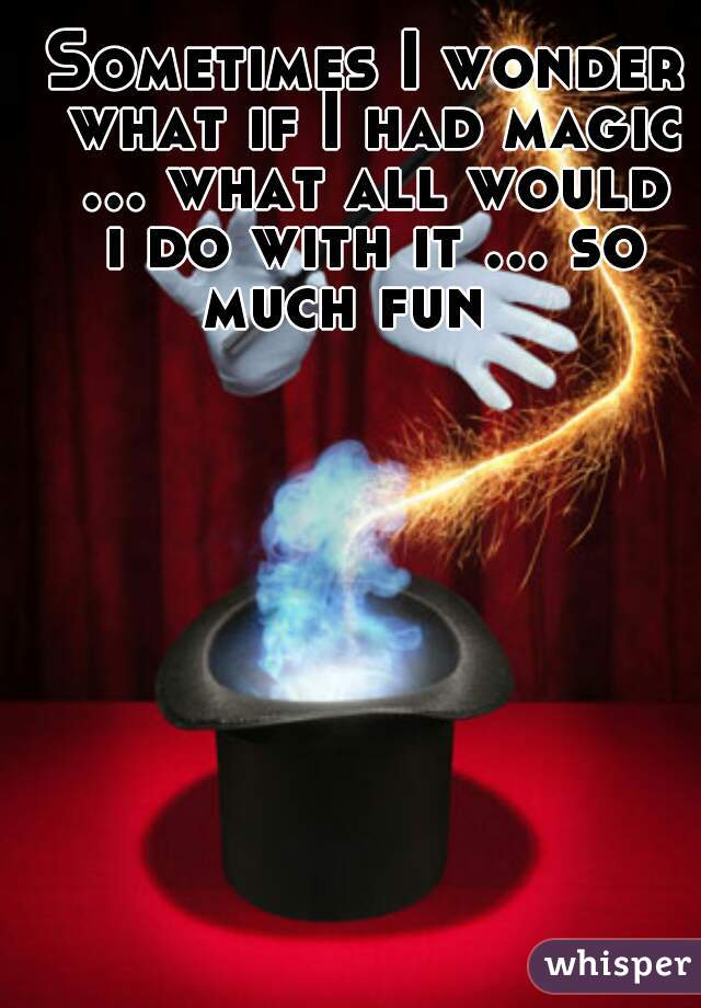 Sometimes I wonder what if I had magic ... what all would i do with it ... so much fun