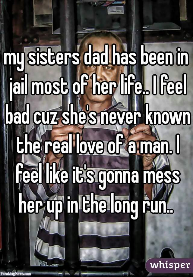 my sisters dad has been in jail most of her life.. I feel bad cuz she's never known the real love of a man. I feel like it's gonna mess her up in the long run..
