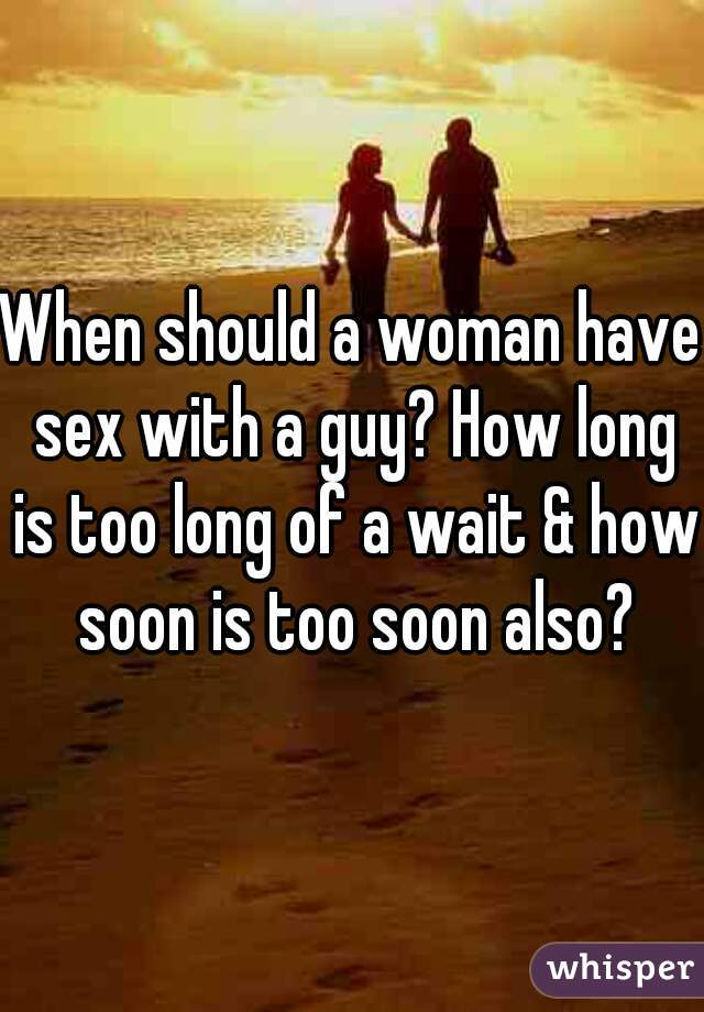 When should a woman have sex with a guy? How long is too long of a wait & how soon is too soon also?