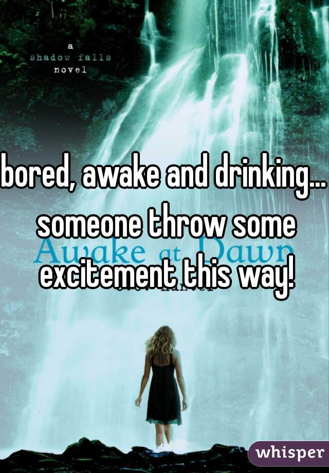 bored, awake and drinking... someone throw some excitement this way!