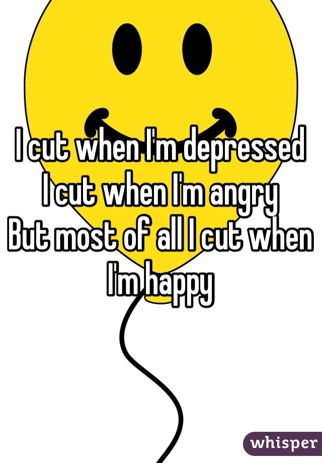 I cut when I'm depressed I cut when I'm angry But most of all I cut when I'm happy