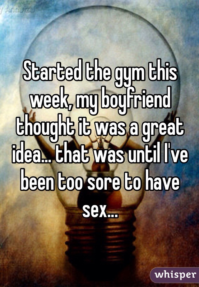 Started the gym this week, my boyfriend thought it was a great idea... that was until I've been too sore to have sex...