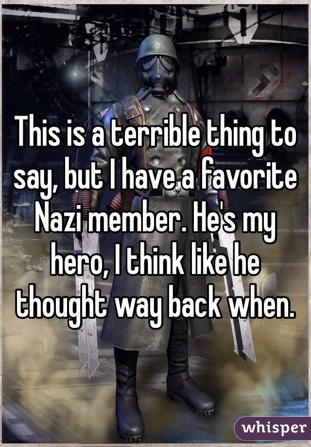 This is a terrible thing to say, but I have a favorite Nazi member. He's my hero, I think like he thought way back when.
