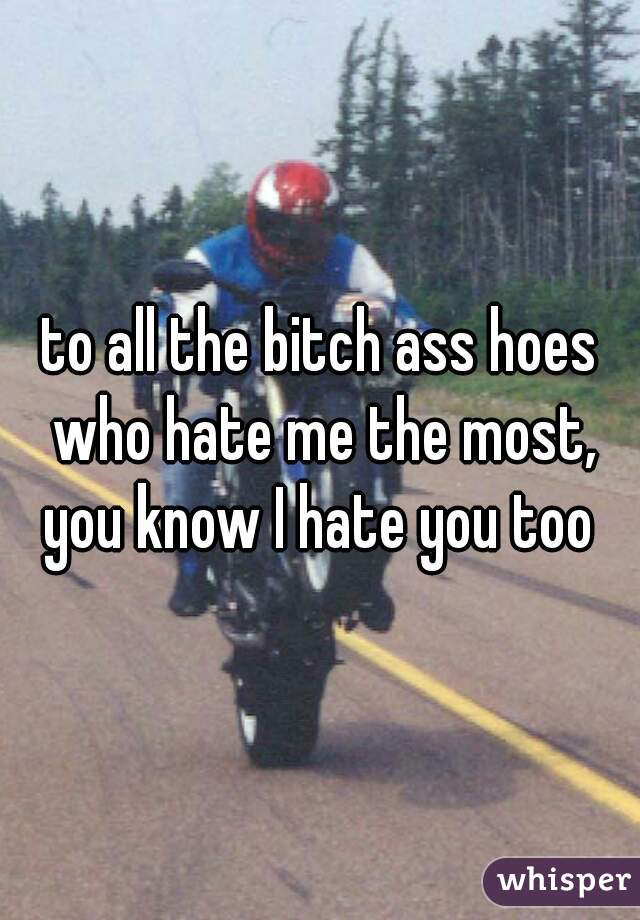 to all the bitch ass hoes who hate me the most,   you know I hate you too