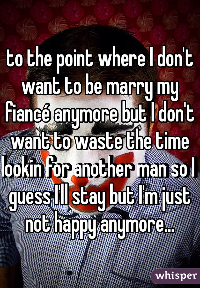 to the point where I don't want to be marry my fiancé anymore but I don't want to waste the time lookin for another man so I guess I'll stay but I'm just not happy anymore...