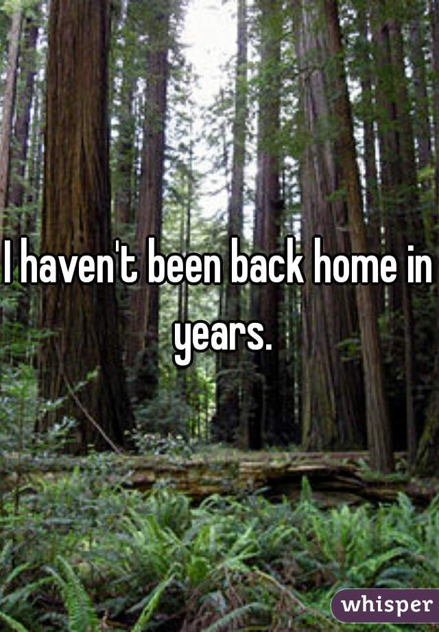 I haven't been back home in years.