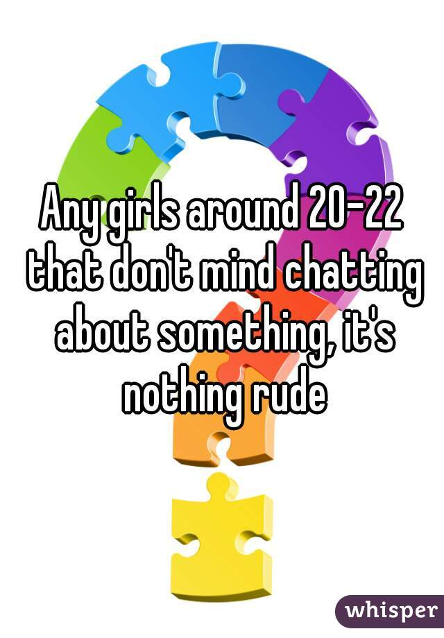 Any girls around 20-22 that don't mind chatting about something, it's nothing rude