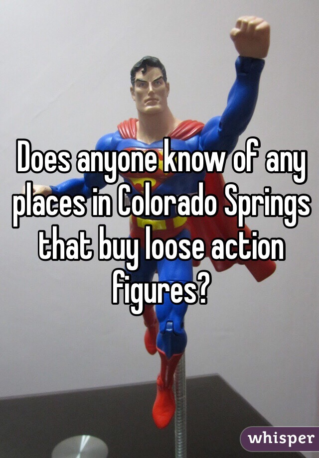 Does anyone know of any places in Colorado Springs that buy loose action figures?
