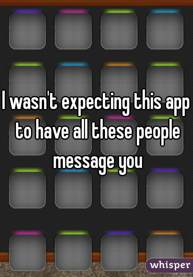 I wasn't expecting this app to have all these people message you