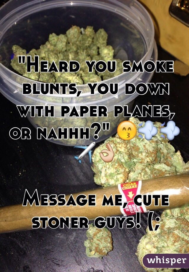 """""""Heard you smoke blunts, you down with paper planes, or nahhh?"""" 😙💨💨✈️👌  Message me, cute stoner guys! (;"""