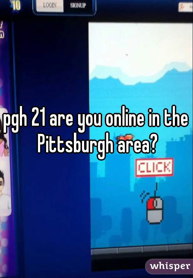 pgh 21 are you online in the Pittsburgh area?