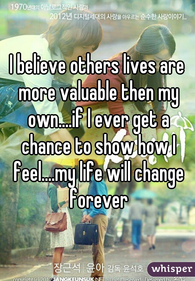 I believe others lives are more valuable then my own....if I ever get a chance to show how I feel....my life will change forever