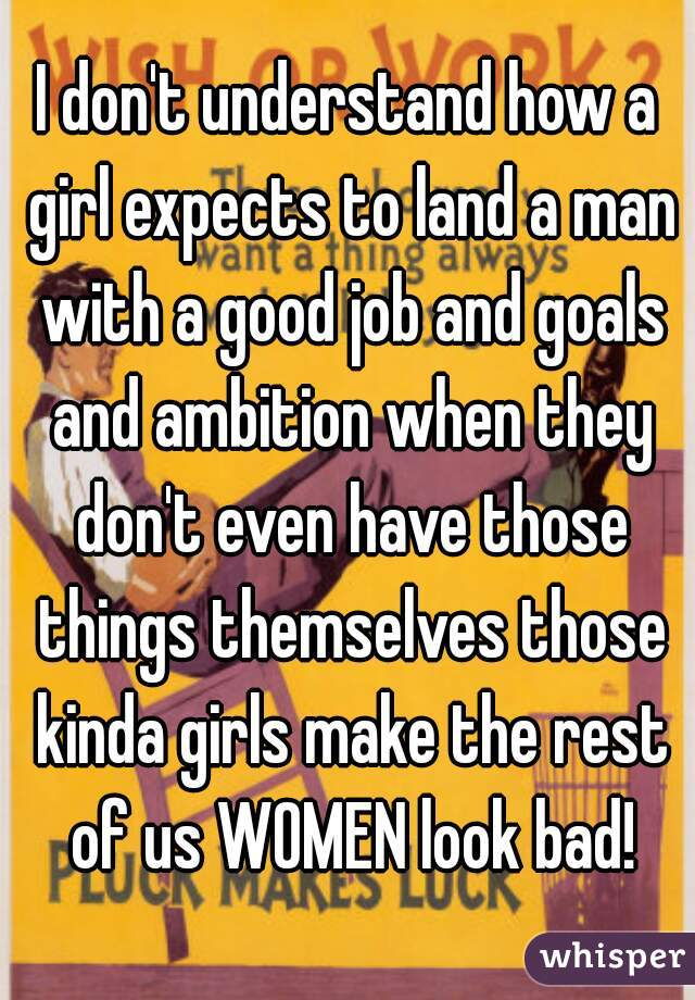 I don't understand how a girl expects to land a man with a good job and goals and ambition when they don't even have those things themselves those kinda girls make the rest of us WOMEN look bad!