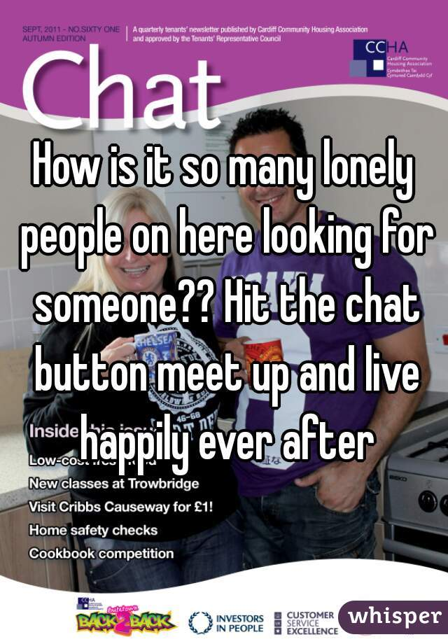 How is it so many lonely people on here looking for someone?? Hit the chat button meet up and live happily ever after