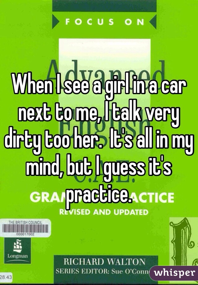 When I see a girl in a car next to me, I talk very dirty too her.  It's all in my mind, but I guess it's practice.