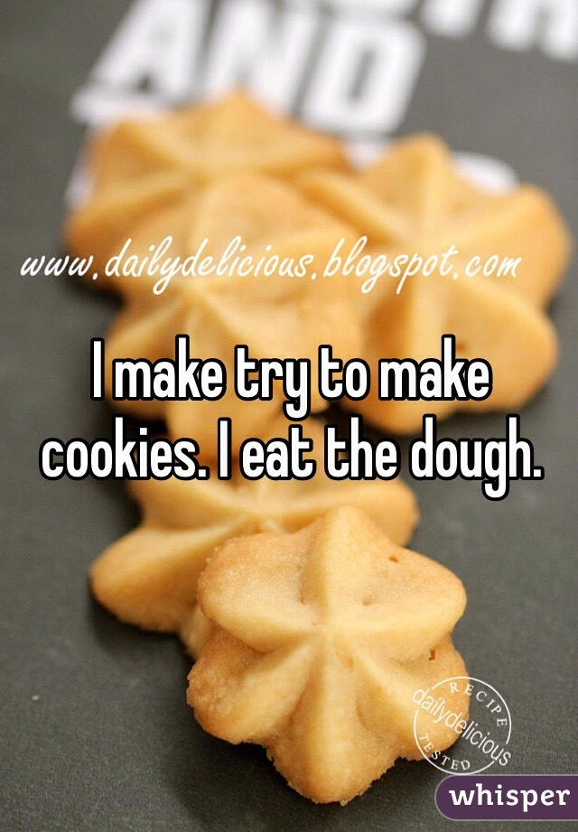 I make try to make cookies. I eat the dough.