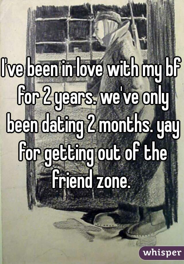 I've been in love with my bf for 2 years. we've only been dating 2 months. yay for getting out of the friend zone.