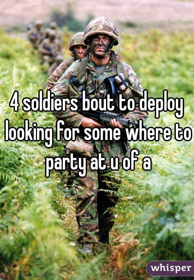 4 soldiers bout to deploy looking for some where to party at u of a