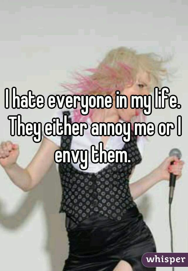 I hate everyone in my life. They either annoy me or I envy them.
