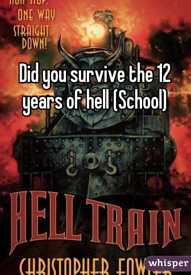 Did you survive the 12 years of hell (School)
