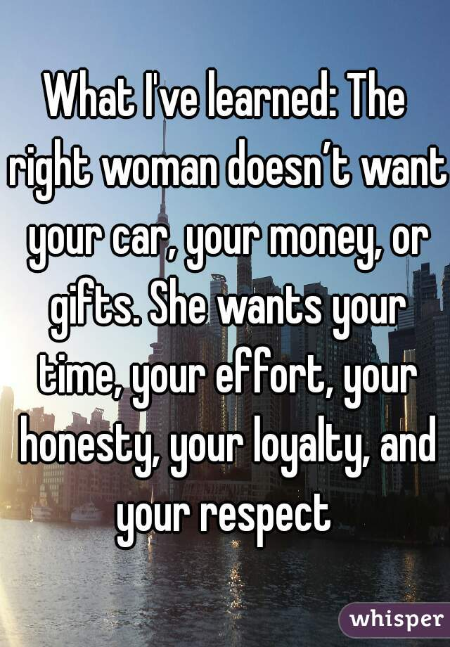 What I've learned: The right woman doesn't want your car, your money, or gifts. She wants your time, your effort, your honesty, your loyalty, and your respect
