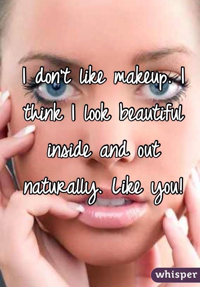 I don't like makeup. I think I look beautiful inside and out naturally. Like you!