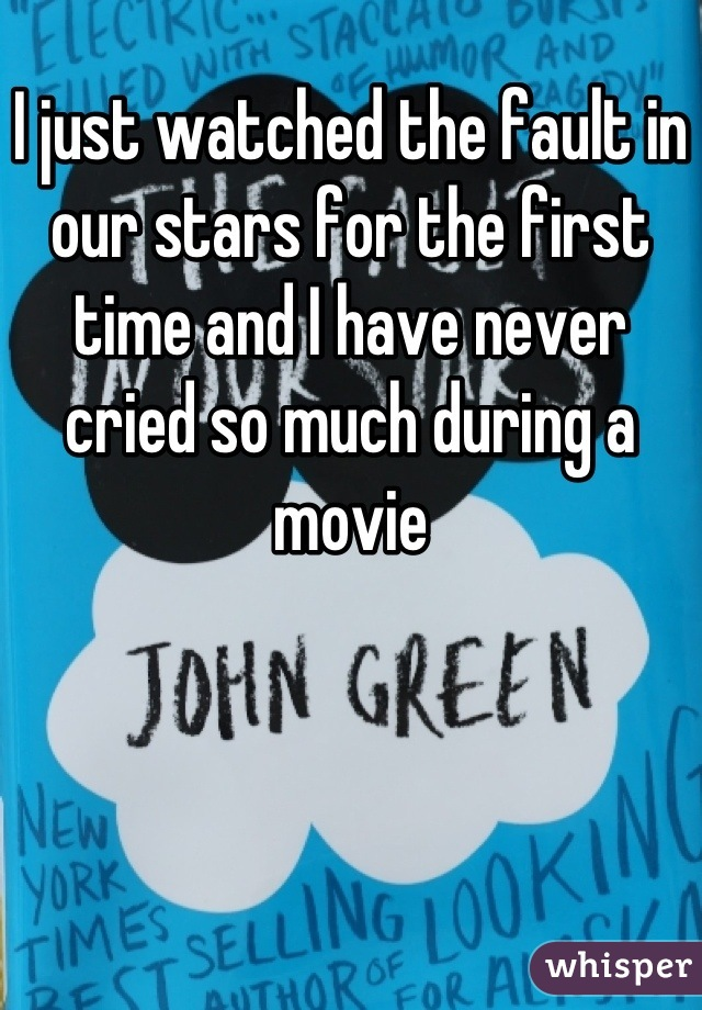 I just watched the fault in our stars for the first time and I have never cried so much during a movie