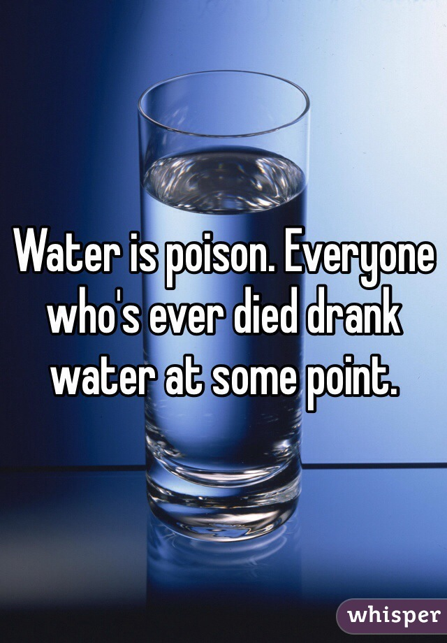 Water is poison. Everyone who's ever died drank water at some point.