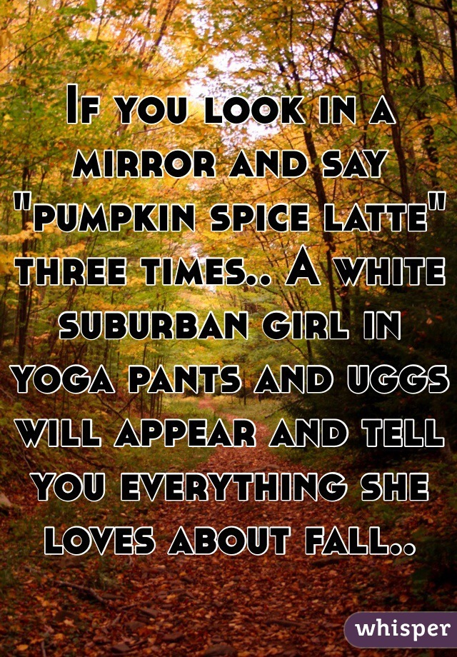 "If you look in a mirror and say ""pumpkin spice latte"" three times.. A white suburban girl in yoga pants and uggs will appear and tell you everything she loves about fall.."