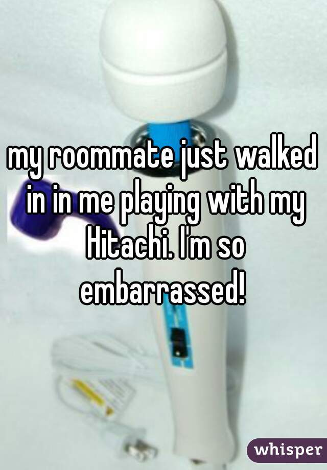 my roommate just walked in in me playing with my Hitachi. I'm so embarrassed!