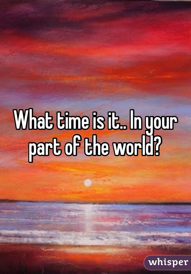 What time is it.. In your part of the world?