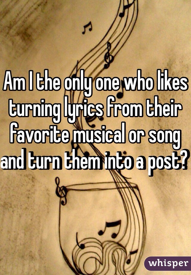 Am I the only one who likes turning lyrics from their favorite musical or song and turn them into a post?