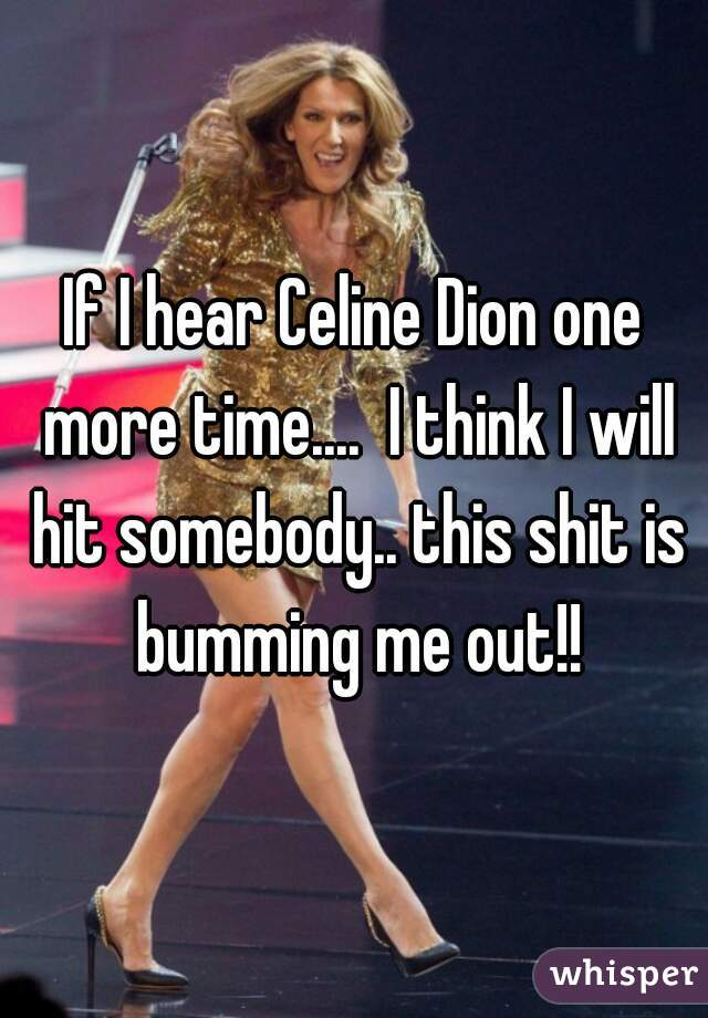 If I hear Celine Dion one more time....  I think I will hit somebody.. this shit is bumming me out!!