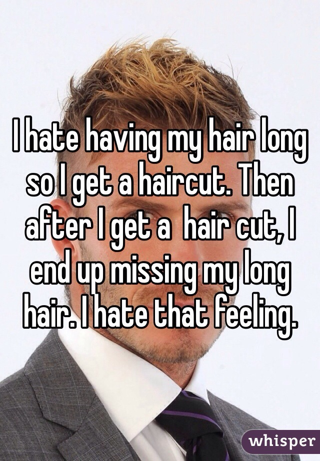 I hate having my hair long so I get a haircut. Then after I get a  hair cut, I end up missing my long hair. I hate that feeling.