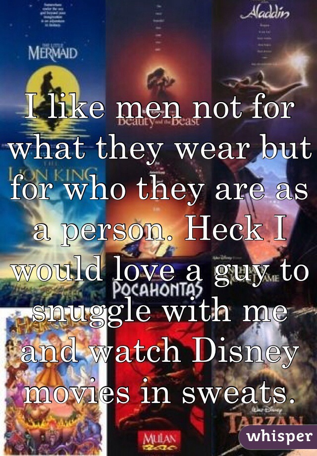 I like men not for what they wear but for who they are as a person. Heck I would love a guy to snuggle with me and watch Disney movies in sweats.