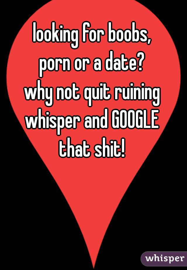 looking for boobs, porn or a date? why not quit ruining whisper and GOOGLE that shit!