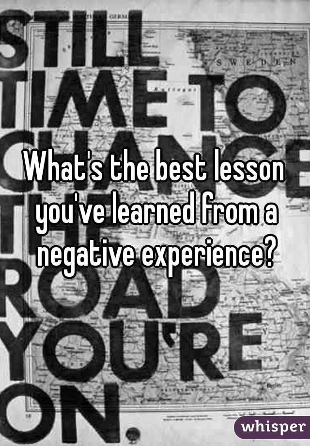 What's the best lesson you've learned from a negative experience?