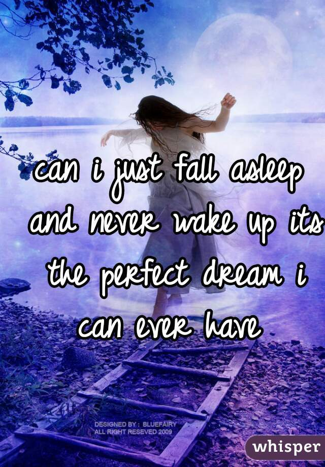 can i just fall asleep and never wake up its the perfect dream i can ever have