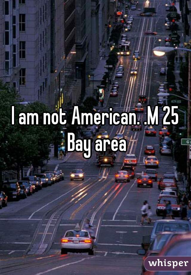 I am not American. .M 25 Bay area
