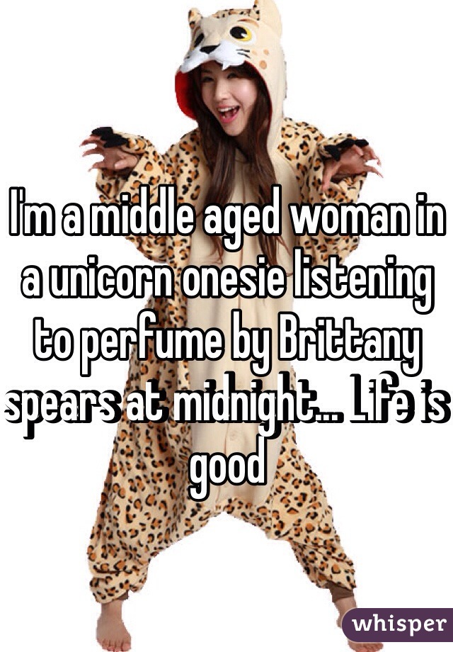 I'm a middle aged woman in a unicorn onesie listening to perfume by Brittany spears at midnight... Life is good