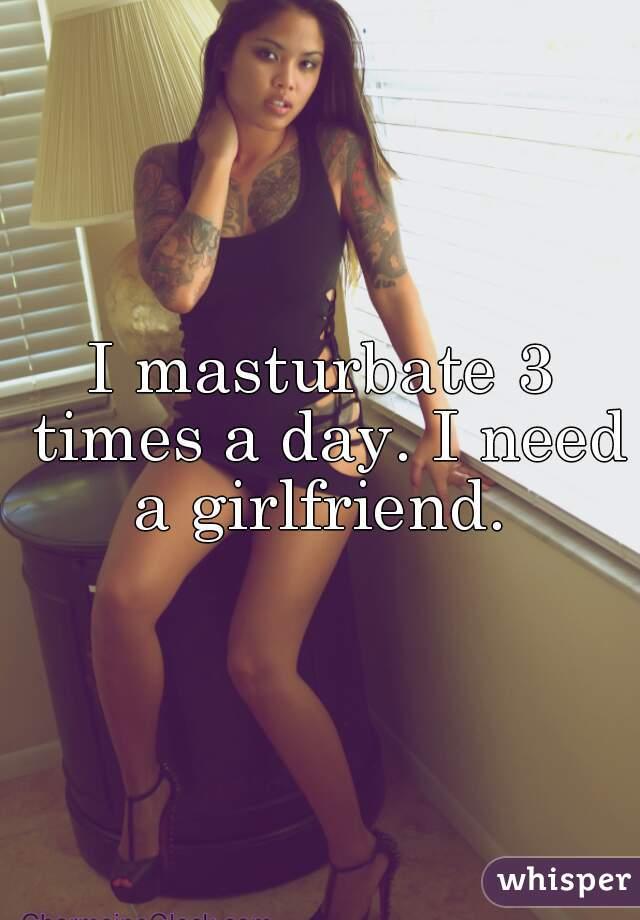 I masturbate 3 times a day. I need a girlfriend.
