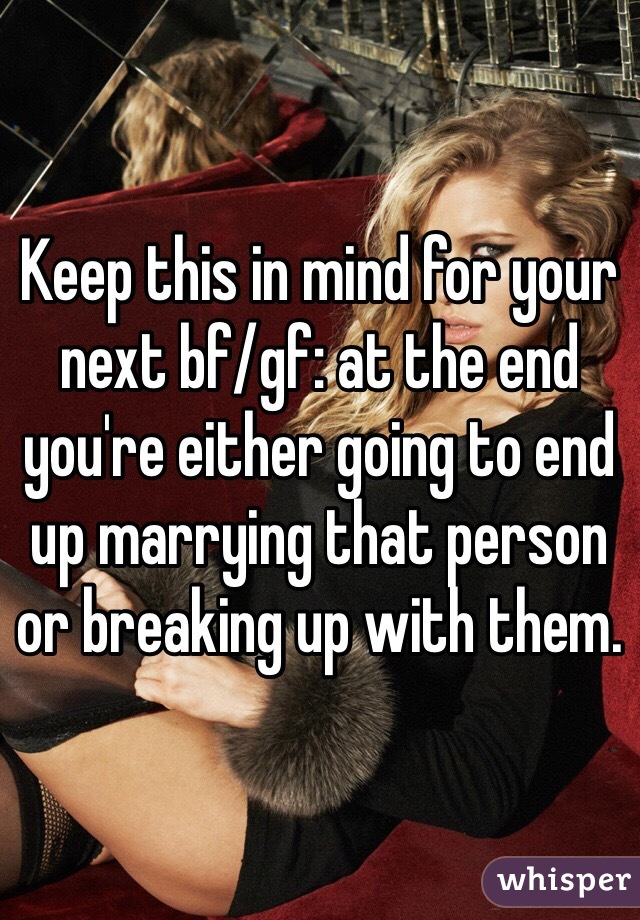 Keep this in mind for your next bf/gf: at the end you're either going to end up marrying that person or breaking up with them.
