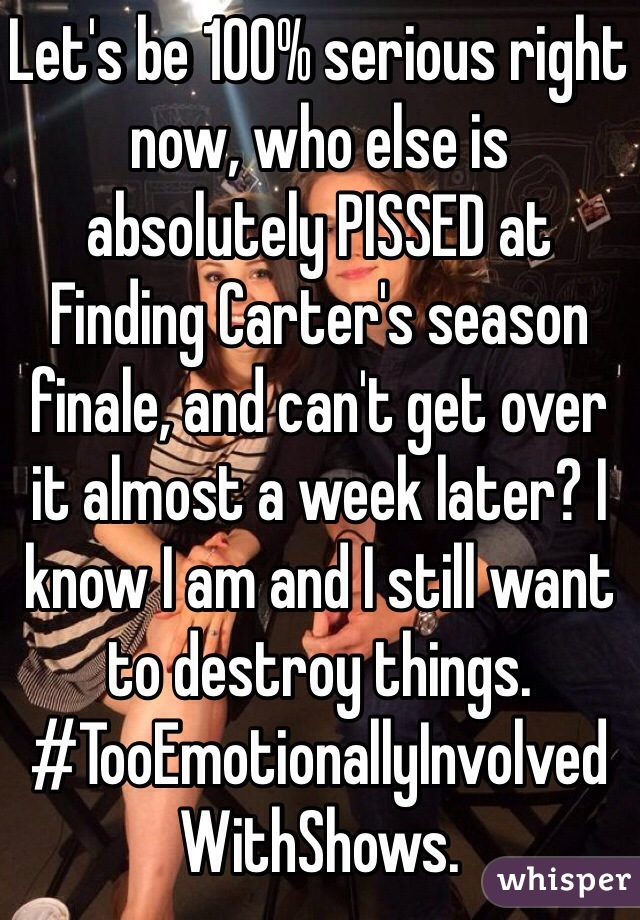 Let's be 100% serious right now, who else is absolutely PISSED at Finding Carter's season finale, and can't get over it almost a week later? I know I am and I still want to destroy things. #TooEmotionallyInvolvedWithShows.